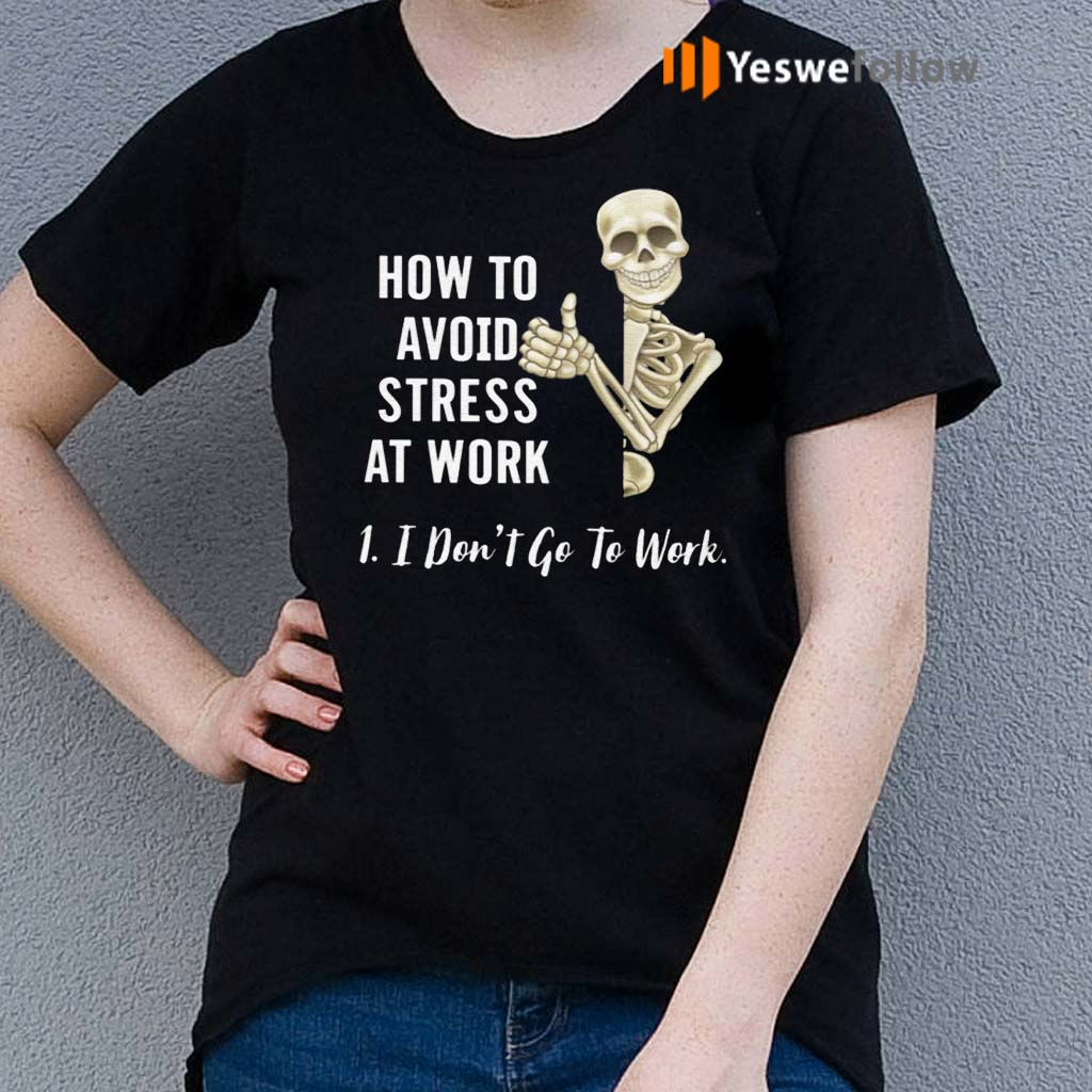 How-To-Avoid-Stress-At-Work-I-Don't-Go-To-Work-Shirt