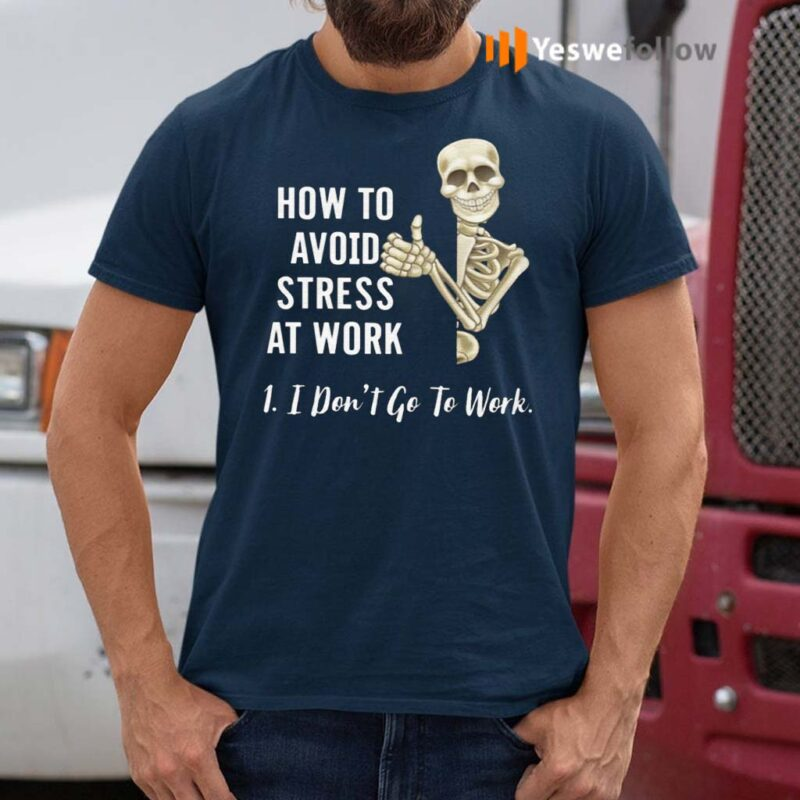 How-To-Avoid-Stress-At-Work-I-Don't-Go-To-Work-Shirts