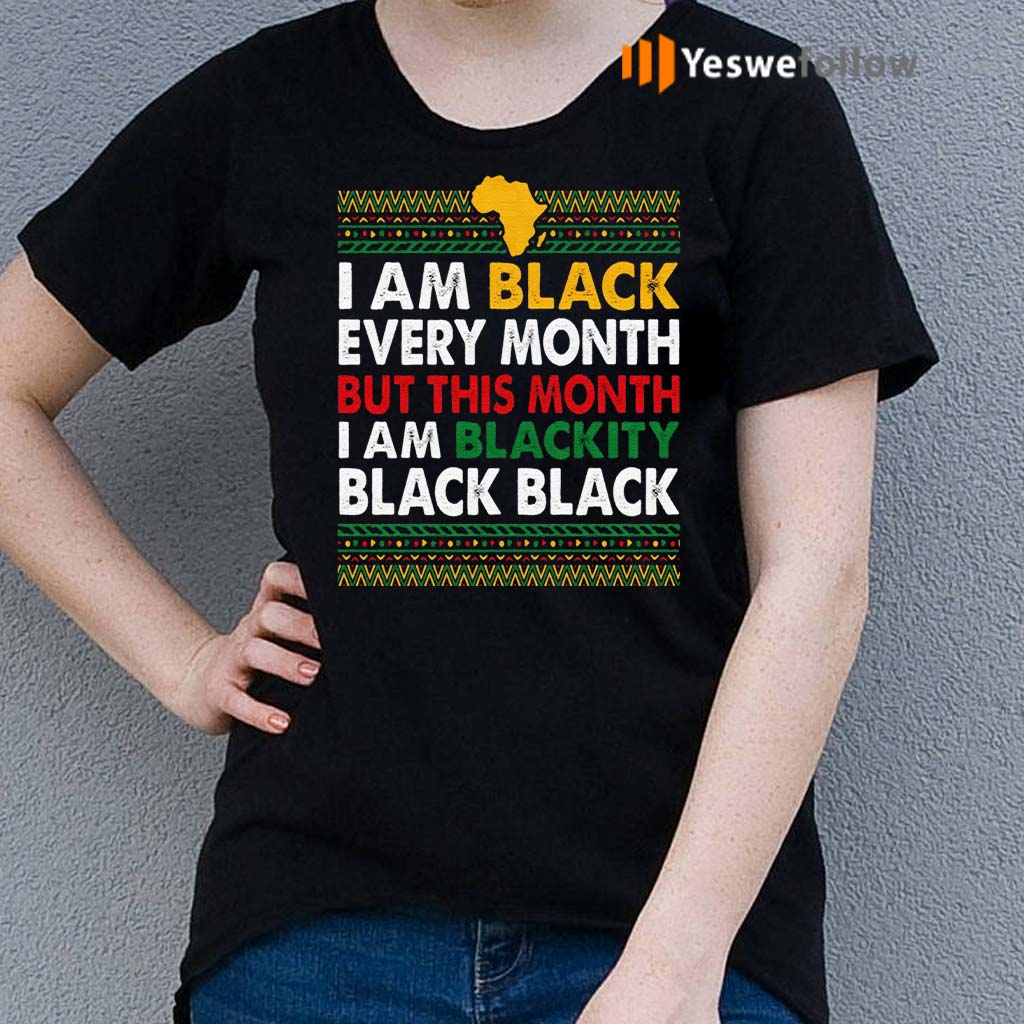 I-Am-Black-Every-Month-but-This-Month-I-Am-Blackity-Shirts
