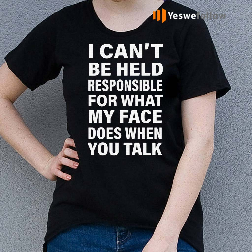 I-Can't-Be-Held-Responsible-For-What-My-Face-Does-When-You-Talk-Shirts
