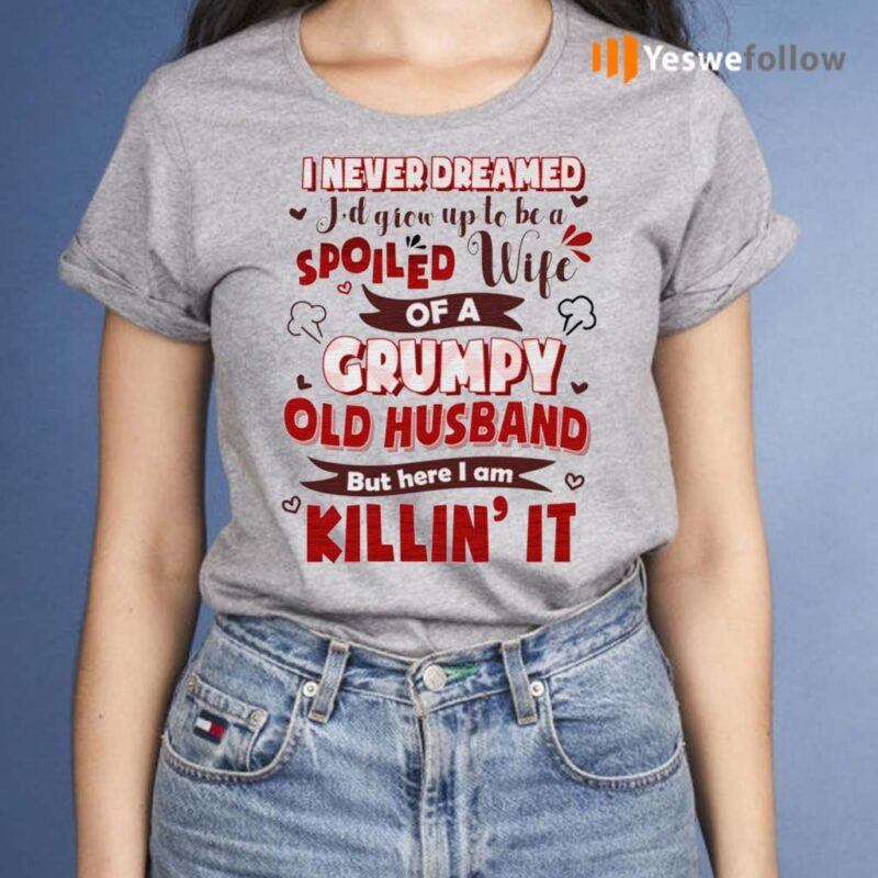 I-Never-Dreamed-I'd-Grow-Up-To-Be-A-Spoiled-Wife-Of-A-Grumpy-Old-Husband-Shirt