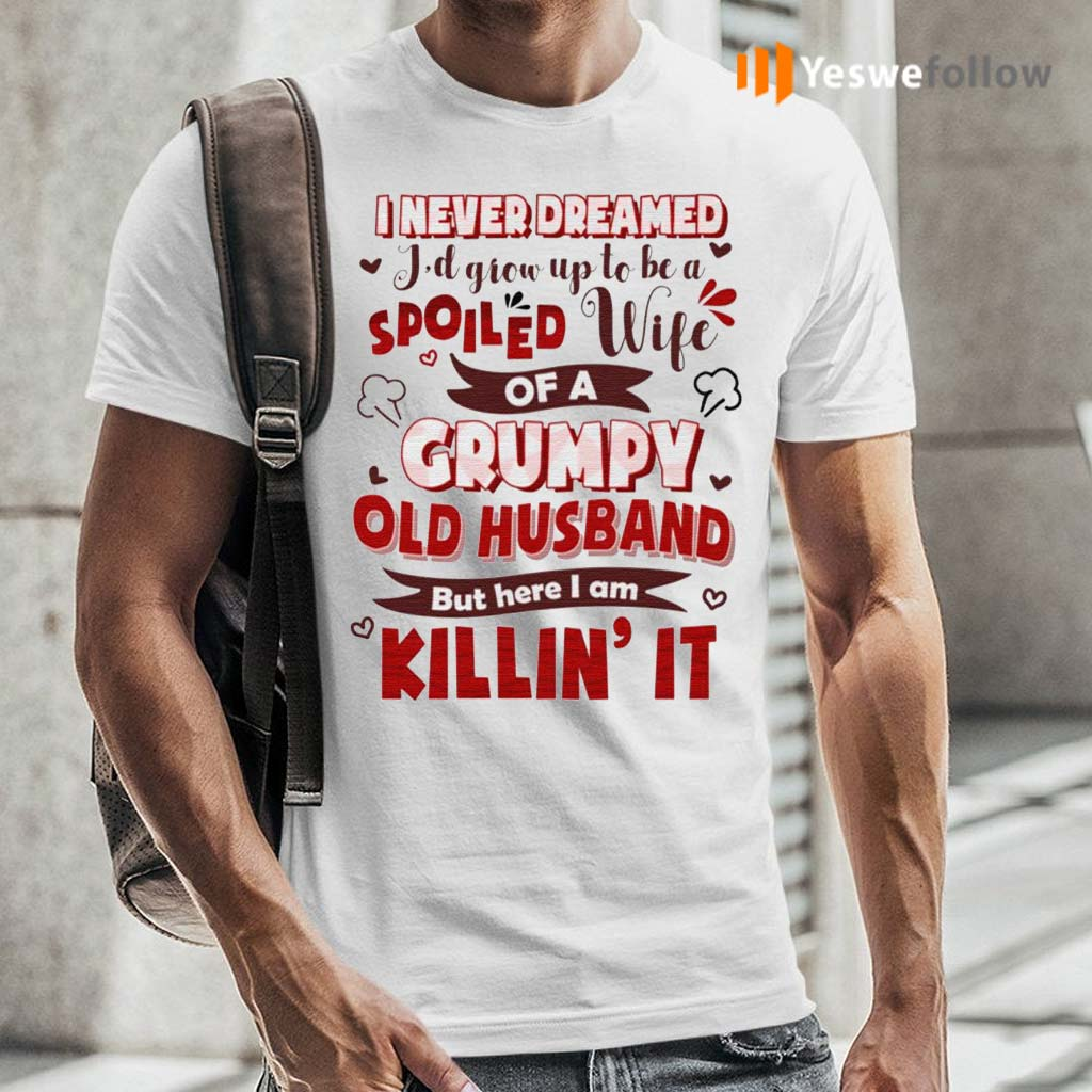 I-Never-Dreamed-I'd-Grow-Up-To-Be-A-Spoiled-Wife-Of-A-Grumpy-Old-Husband-Shirts