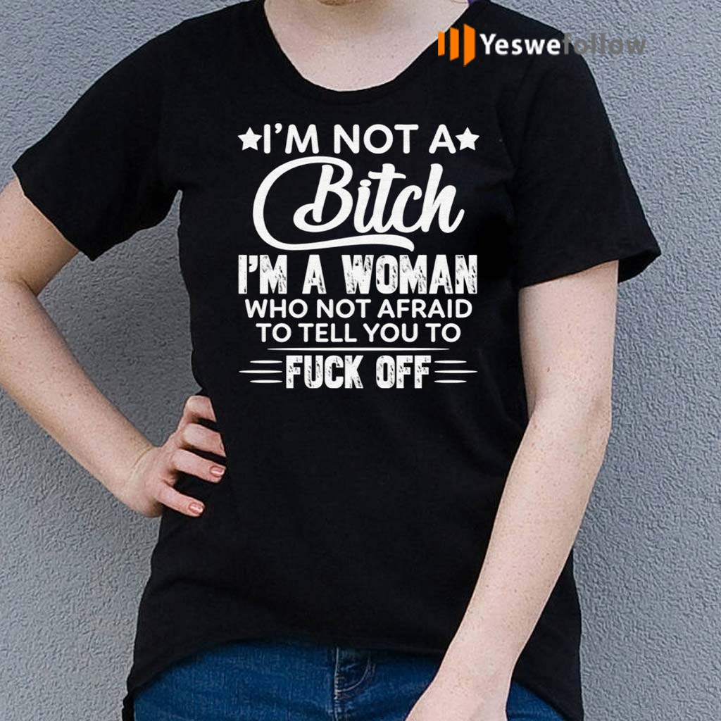 I'm-Not-A-Bitch-I'm-A-Woman-Who-Not-Afraid-To-Tell-You-To-F-Off-T-Shirt