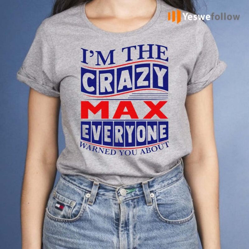 I'm-The-Crazy-Max-Everyone-Warned-You-About-Shirt