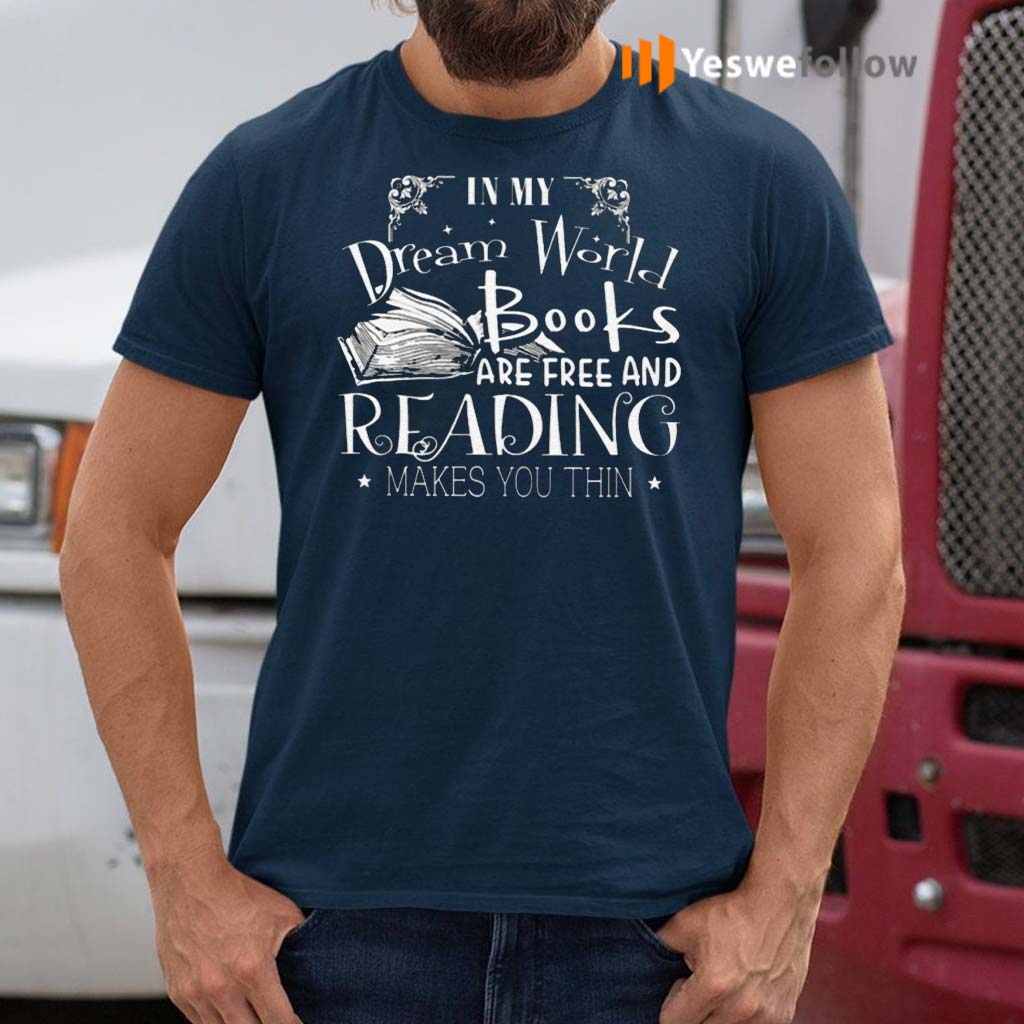 In-My-Dream-World-Books-Are-Free-And-Reading-Makes-You-Thin-Shirts