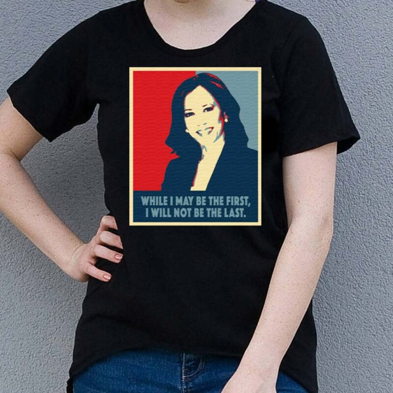 Kamala-Harris-While-I-May-Be-The-First-Will-Not-Be-The-Last-T-Shirt
