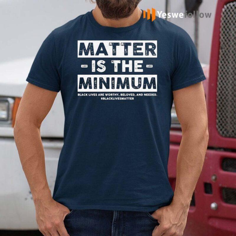 Matter-Is-The-Minimum-Black-Lives-Matter-TShirt
