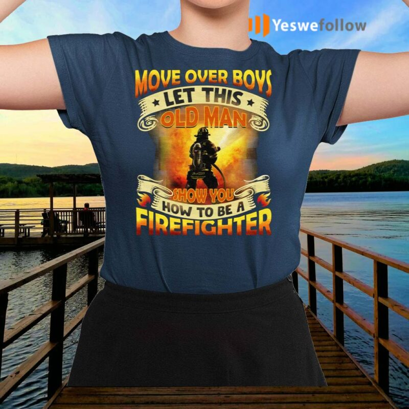 Move-Over-Boys-Let-This-Old-Man-Show-You-How-To-Be-a-Firefighter-Shirt