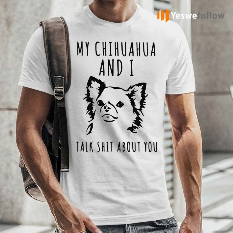 My-Chihuahua-And-I-Talk-Shit-About-You-Shirt