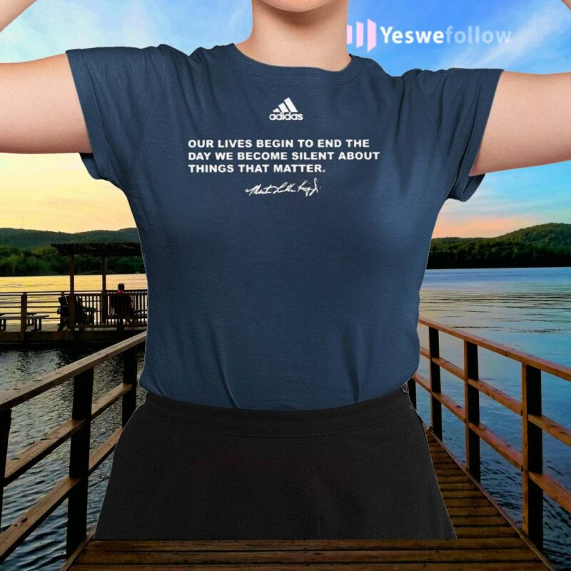 Our-Lives-Begin-To-End-The-Day-We-Become-Silent-About-Things-That-Matter-TShirt