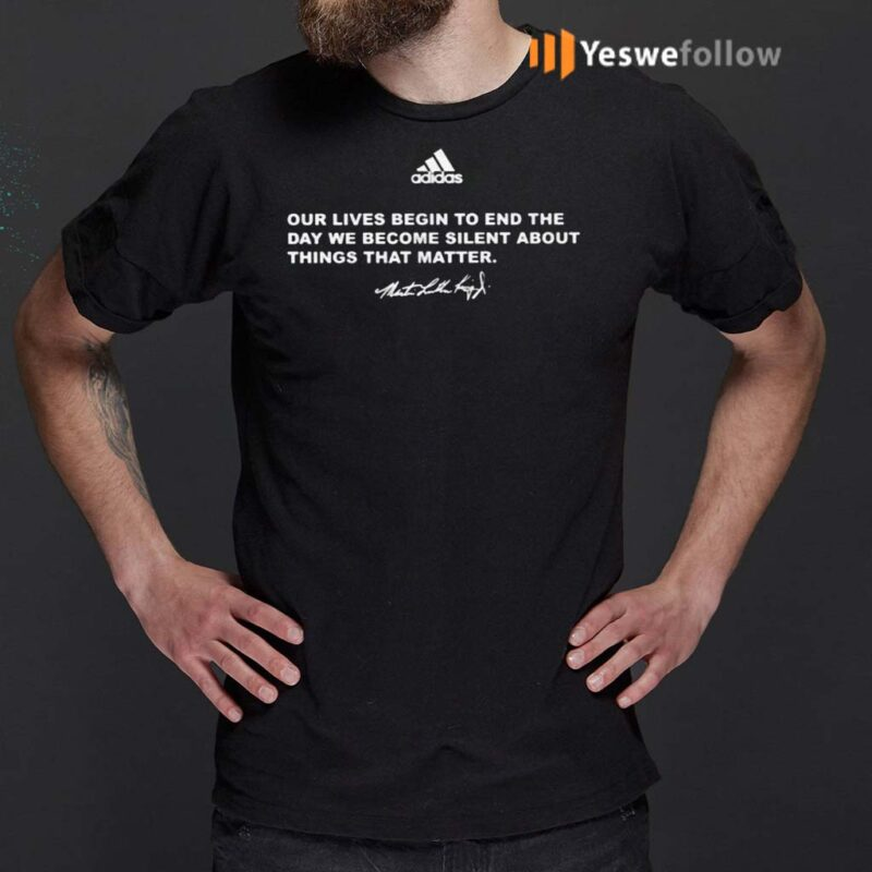 Our-Lives-Begin-To-End-The-Day-We-Become-Silent-About-Things-That-Matter-TShirts