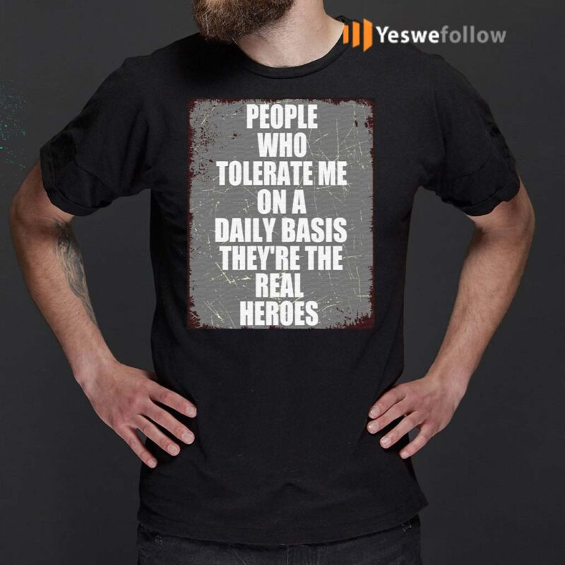 People-Who-Tolerate-Me-On-A-Daily-Basis-They're-Real-Heroes-T-Shirt