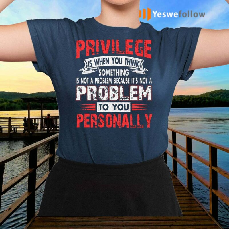 Privilege-Is-When-You-Think-Something-T-Shirts