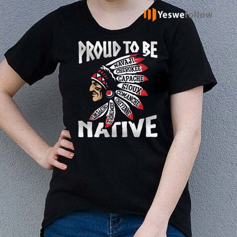 Proud-To-Be-Navaji-Capache-Comanche-Cheyenne-Semindle-Chippewd-Native-Shirts