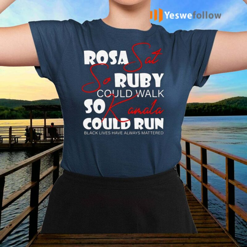Rosa-Sat-So-Ruby-Could-Walk-So-Kamala-Could-Run-Black-Lives-Have-Always-Mattered-T-Shirts