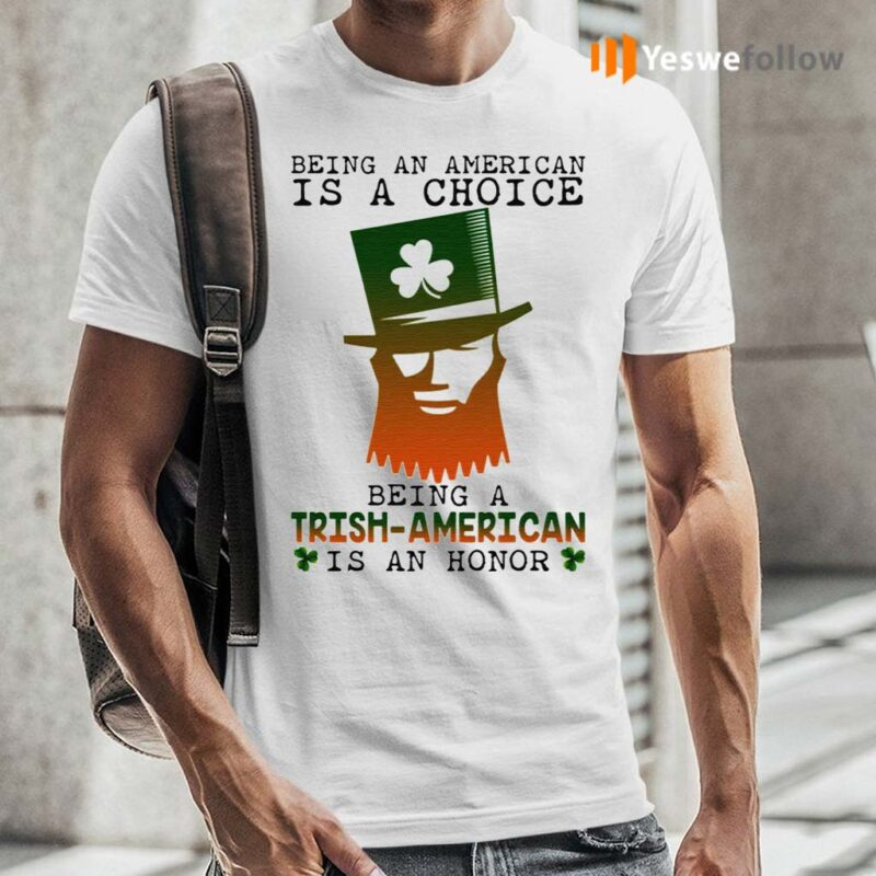 Saint-Patrick-Being-An-American-Is-A-Choice-Being-A-Trish-American-Is-An-Honor-TShirts