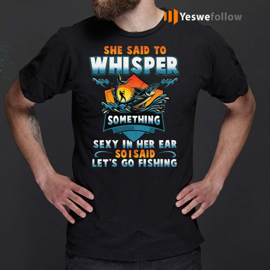 She-Said-To-Whisper-Something-Sexy-In-Her-Ear-So-I-Said-Let's-Go-Fishing-T-Shirt
