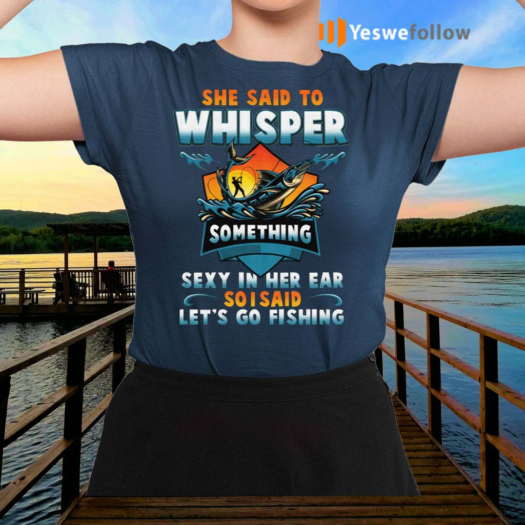 She-Said-To-Whisper-Something-Sexy-In-Her-Ear-So-I-Said-Let's-Go-Fishing-T-Shirts