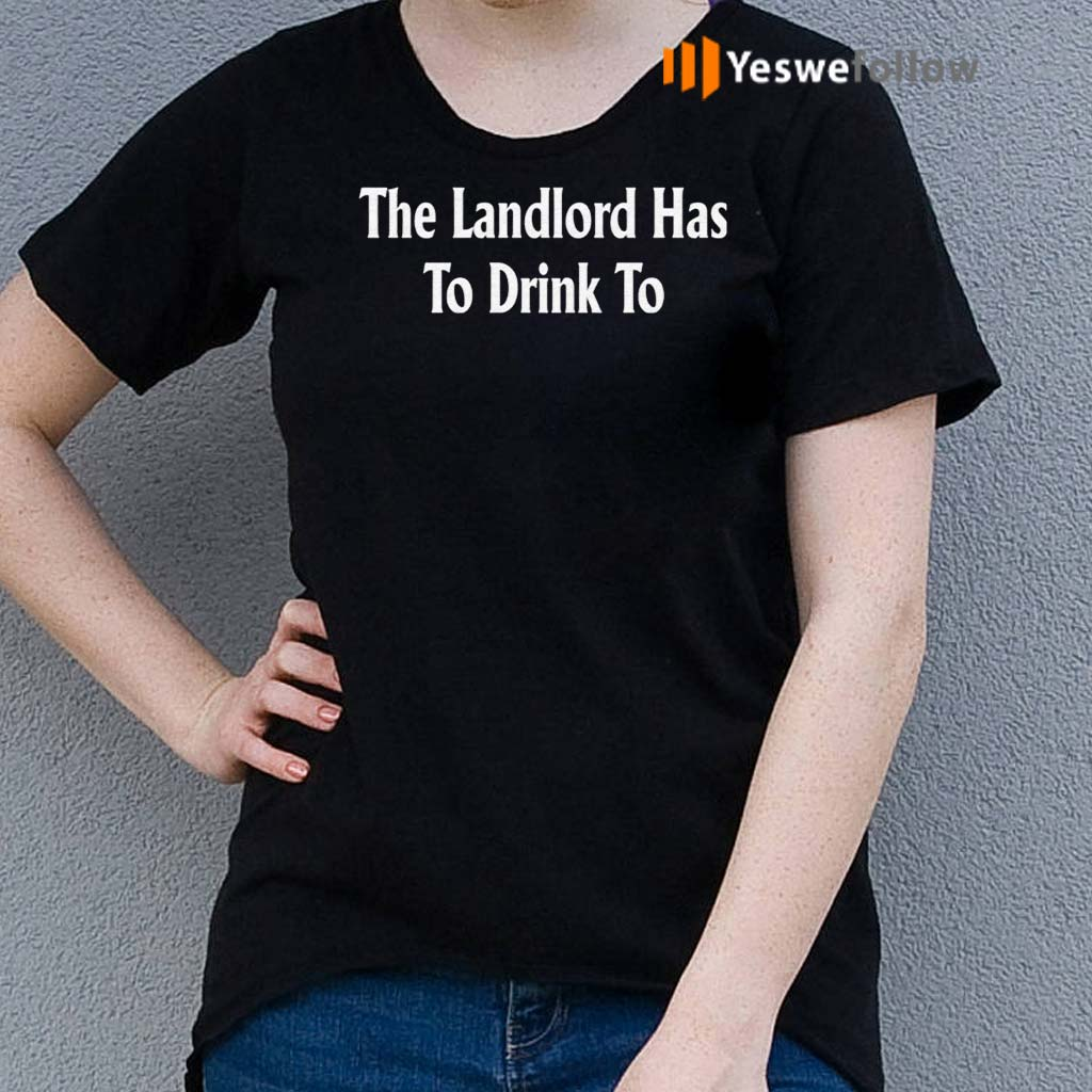 The-Landlord-Has-To-Drink-To-Shirt