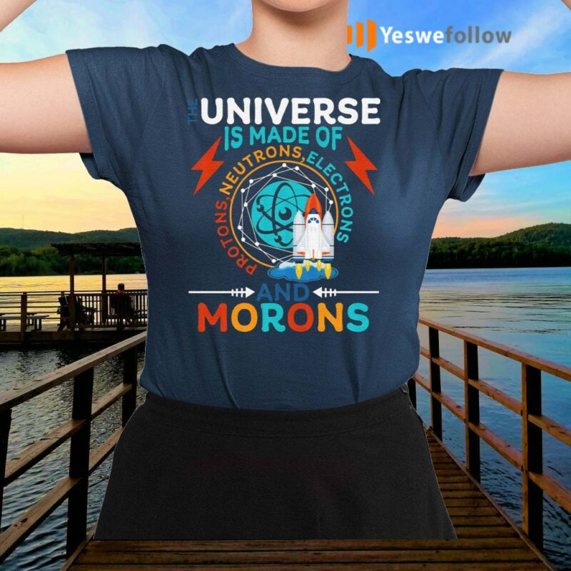 The-Universe-Is-Made-Of-Neutrons-Protons-Elections-And-Morons-shirt