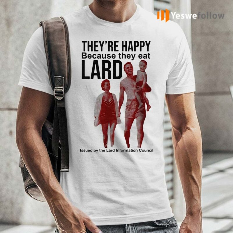 They're-Happy-Because-They-Eat-Lard-TShirts
