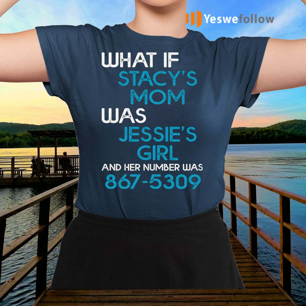 What-If-Stacy's-Mom-Was-Jessie's-Girl-And-Her-Number-Was-8675309-TShirt
