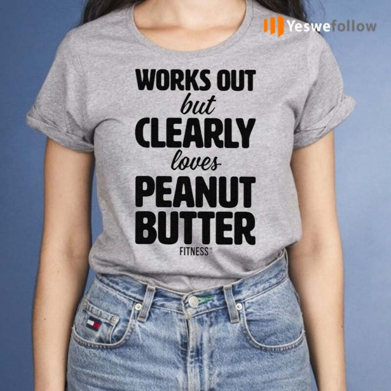 Works-Out-But-Clearly-Loves-Peanut-Butter-Shirts