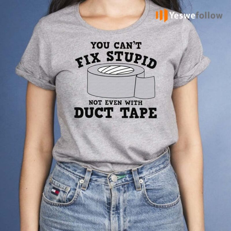 You-Can't-Fix-Stupid-Not-Even-With-Duct-Tape-Shirt