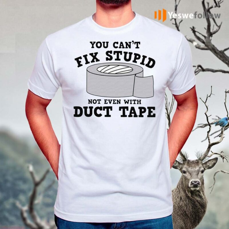 You-Can't-Fix-Stupid-Not-Even-With-Duct-Tape-Shirts