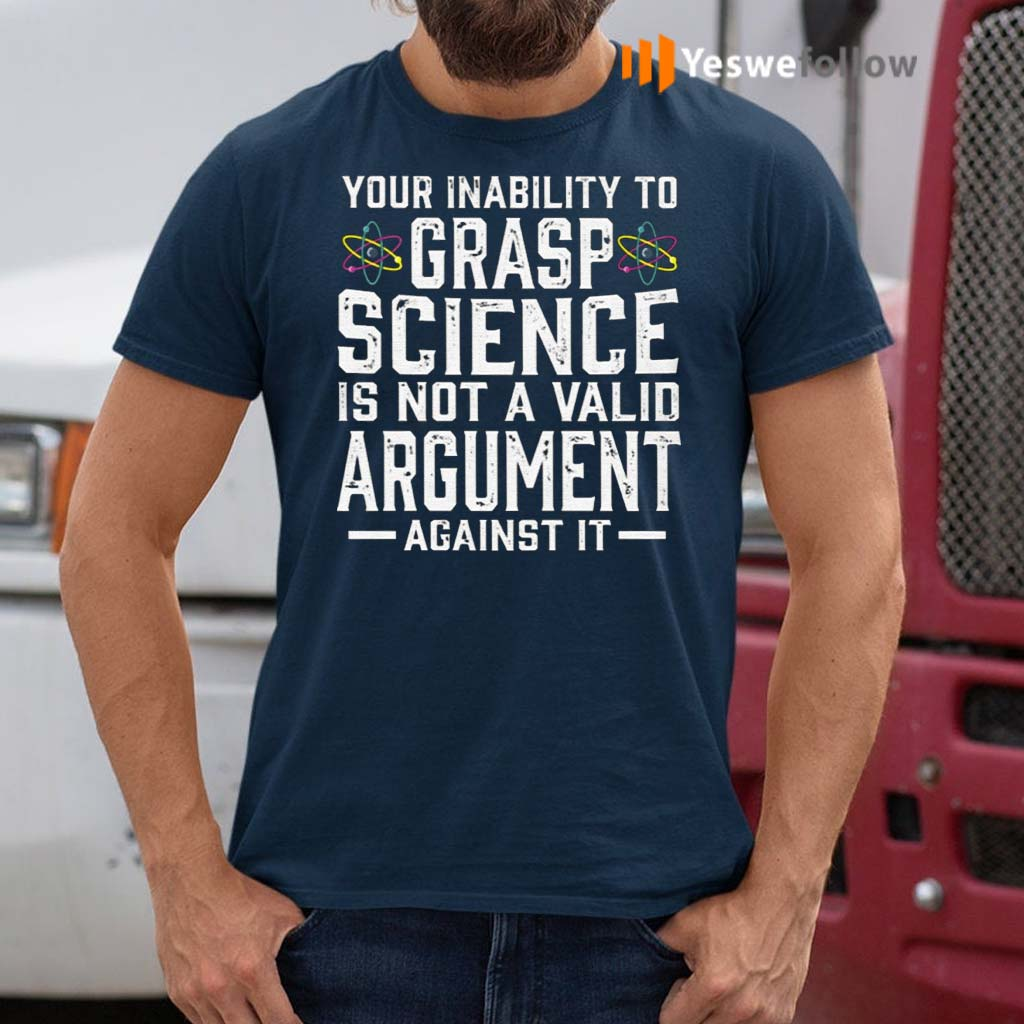 Your-Inability-To-Grasp-Science-Is-Not-A-Valid-Argument-Against-It-Shirts