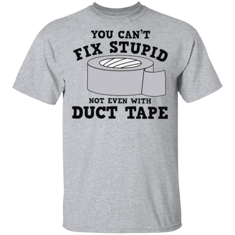 You Can't Fix Stupid Not Even With Duct Tape T Shirt