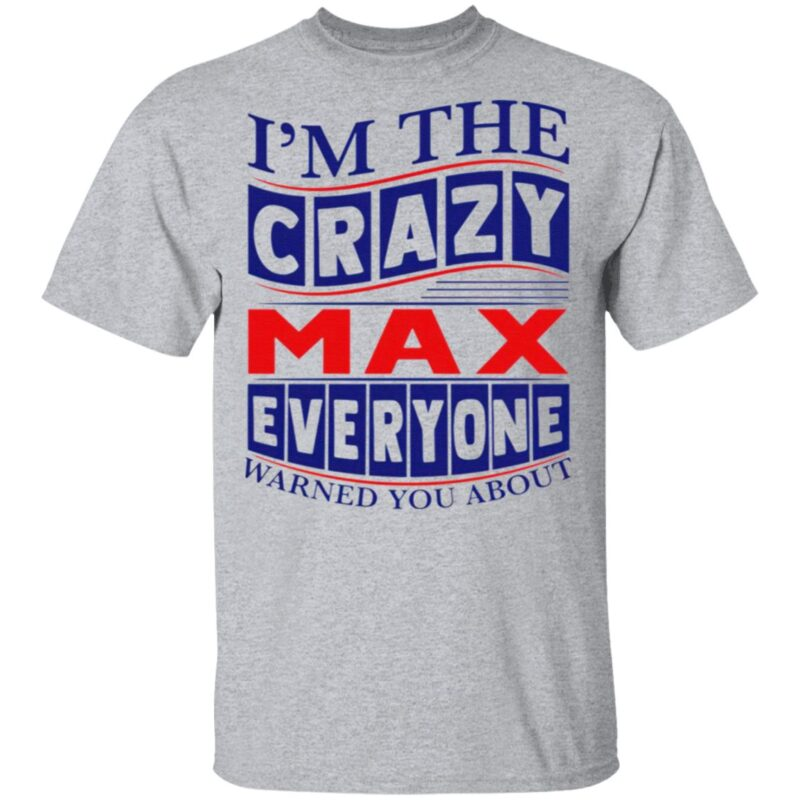 I'm The Crazy Max Everyone Warned You About T Shirt