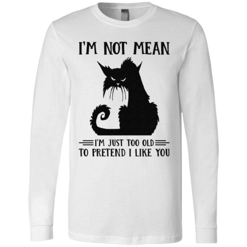 Cat I'm Not Mean I'm Just Too Old To Pretend I Like You T Shirt