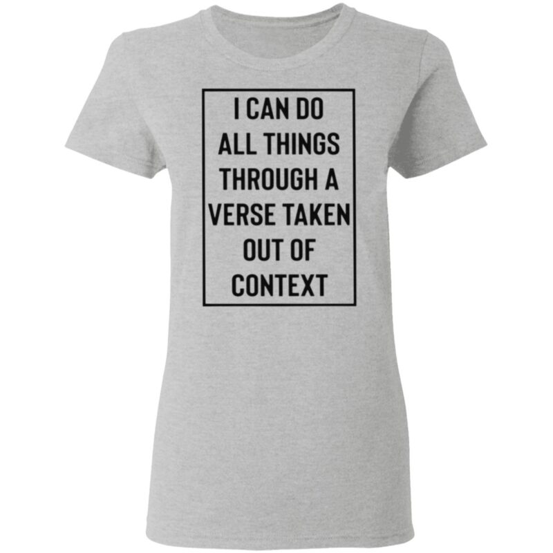 I Can Do All Things Through A Verse Taken Out Of Context T Shirt