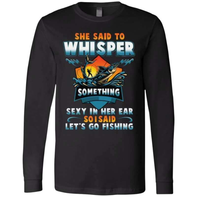 She Said To Whisper Something Sexy In Her Ear So I Said Let's Go Fishing T-Shirt