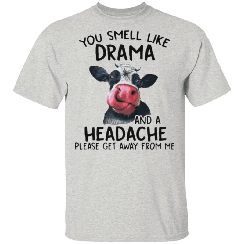 Cow You Smell Like Drama And A Headache Please Get Away From Me t shirt