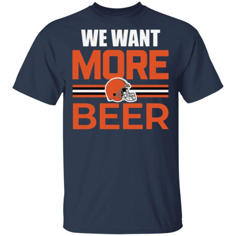 Cleveland Browns We Want More Beer T Shirt