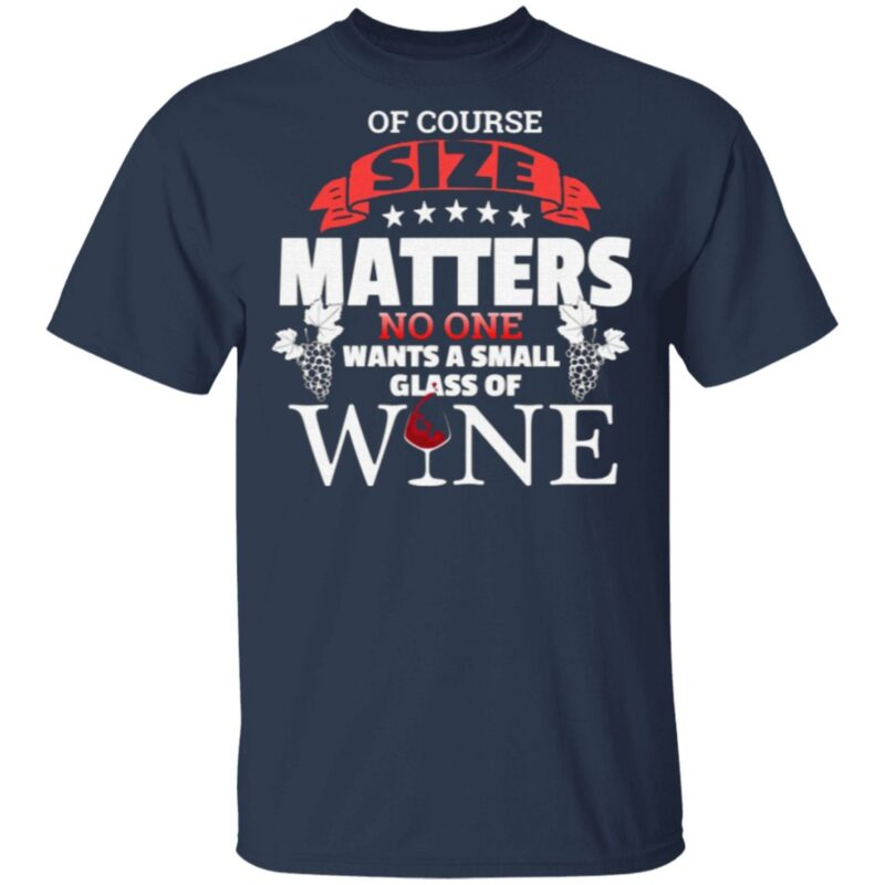 Of Course Size Matters No One Want Small Glass Wine T Shirt