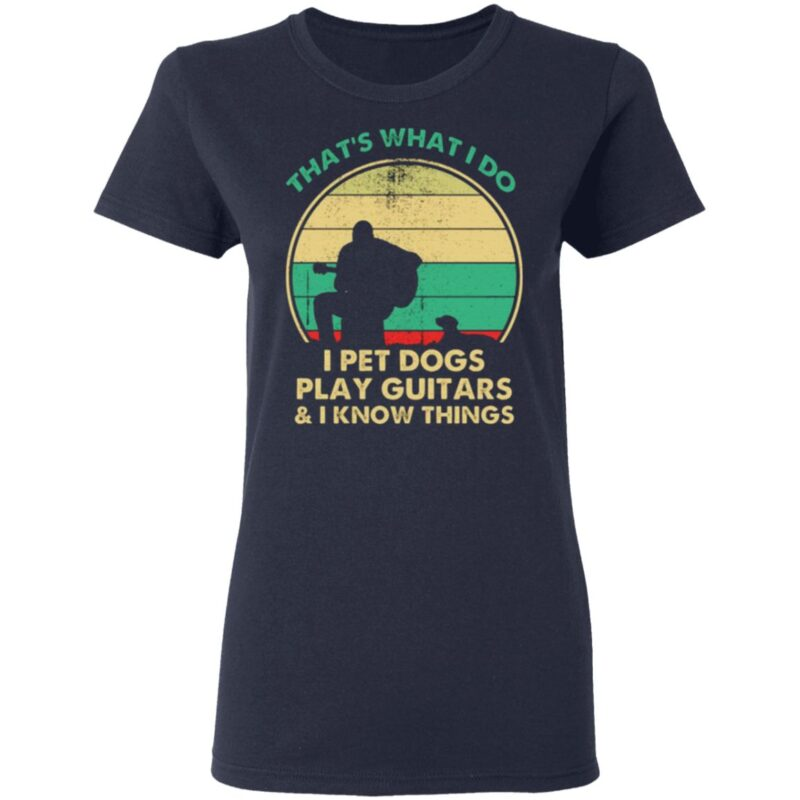 That's What I Do I Pet Dogs Play Guitars and I Know Things T Shirt