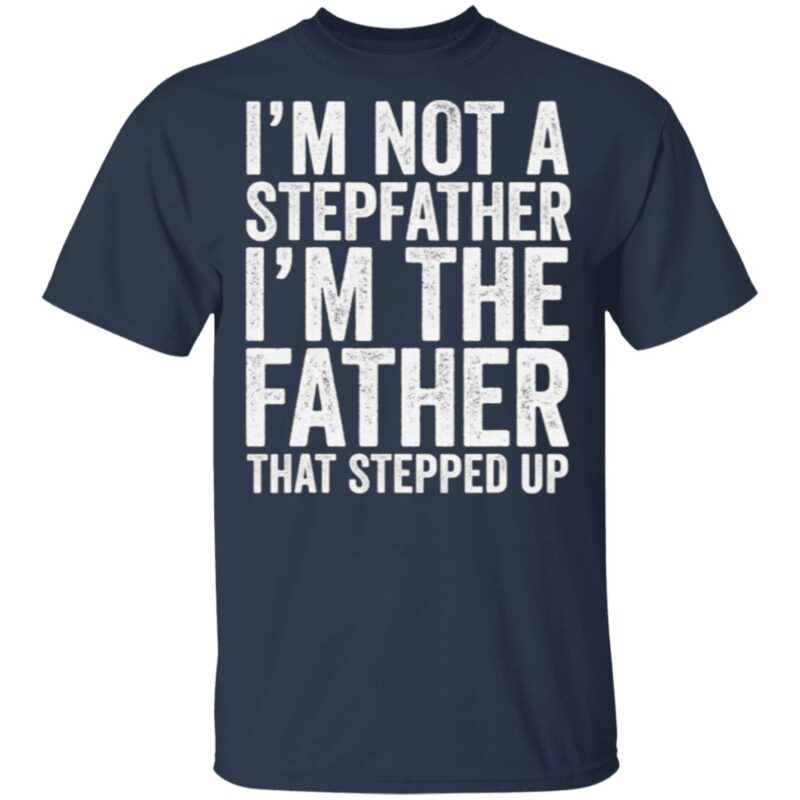 I'm Not The Stepfather I'm The Father That Stepped Up T Shirt