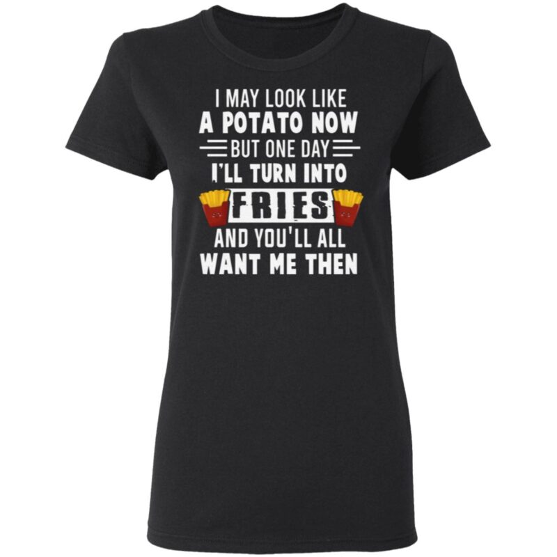 I May Look Like A Potato Now But One Day I'll Turn Into Fries T-Shirt