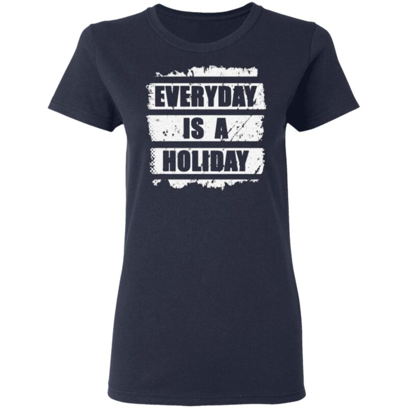 Everyday is a holiday T Shirt