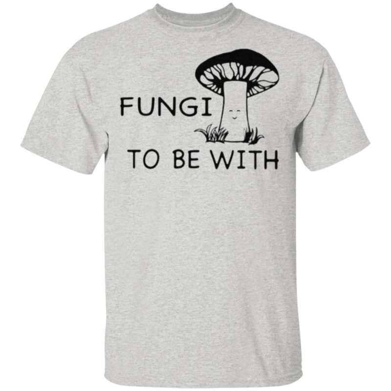 Fungi To Be With T Shirt