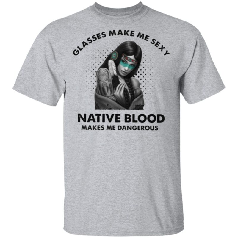 Glasses Make Me Sexy Native Blood Makes Me Dangerous T Shirt