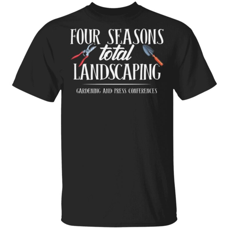 Four Season Total Landscaping Gardening And Press Conferences T-Shirt