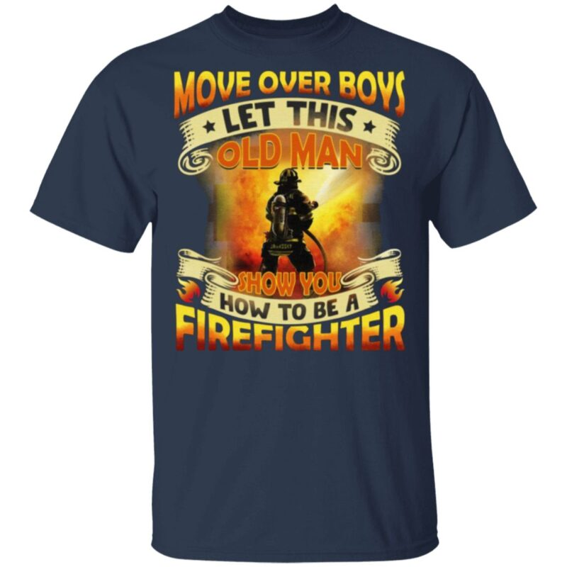Move Over Boys Let This Old Man Show You How To Be a Firefighter T-Shirt