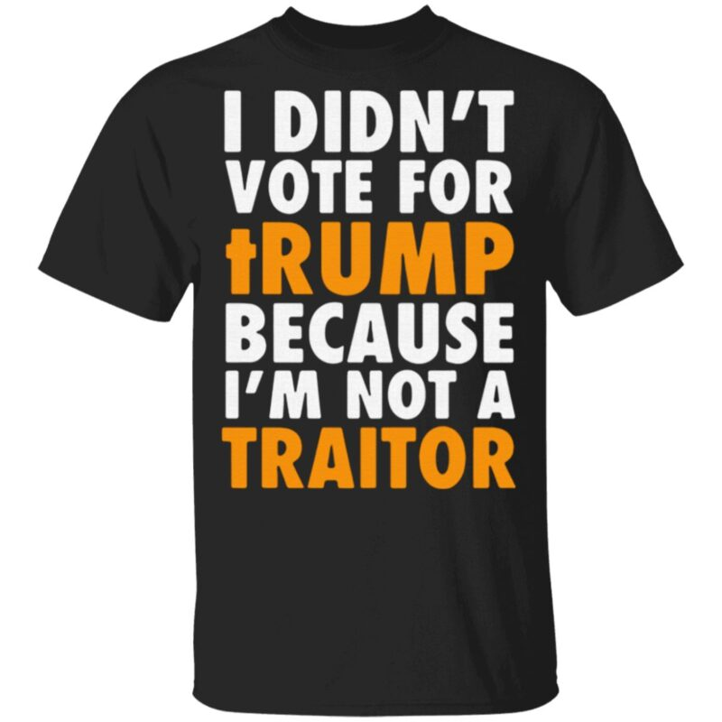 I didn't vote for Trump because I'm not a traitor t shirt