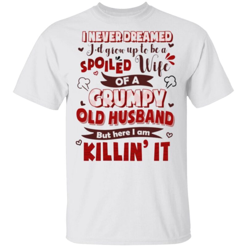 I Never Dreamed I'd Grow Up To Be A Spoiled Wife Of A Grumpy Old Husband T Shirt