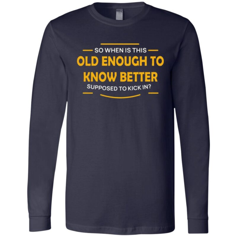 So When Is This Old Enough to Know Better Supposed to Kick in T-Shirt