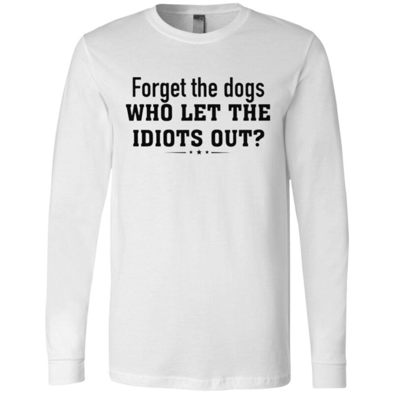 Forget The Dogs Who Let The Idiots Out T Shirt